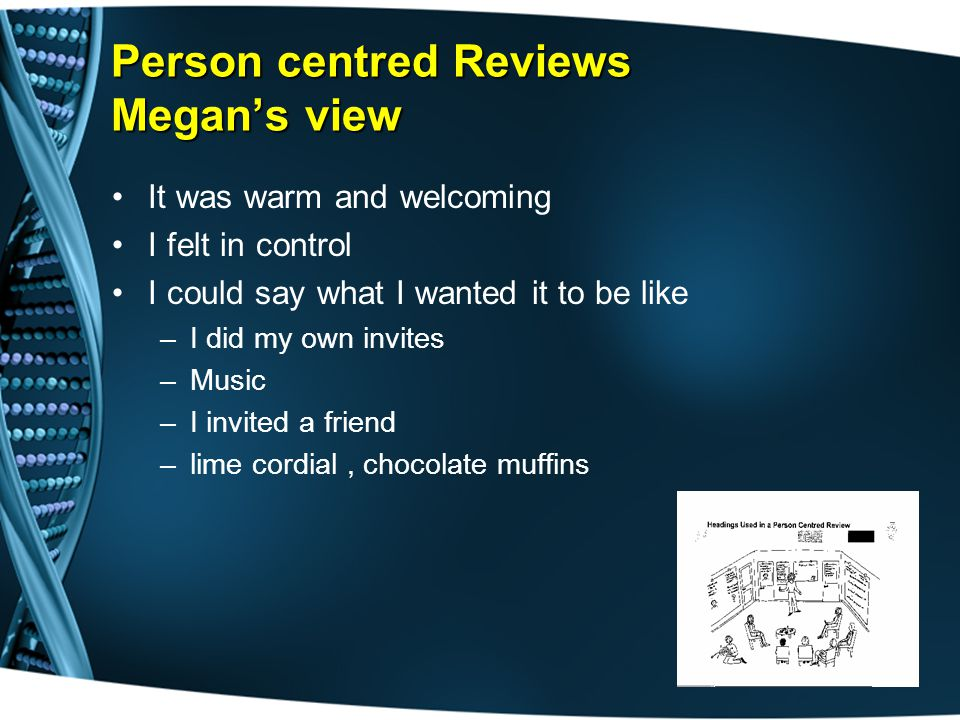 Person centred Reviews Megan's view It was warm and welcoming I felt in control I could say what I wanted it to be like –I did my own invites –Music –I invited a friend –lime cordial, chocolate muffins