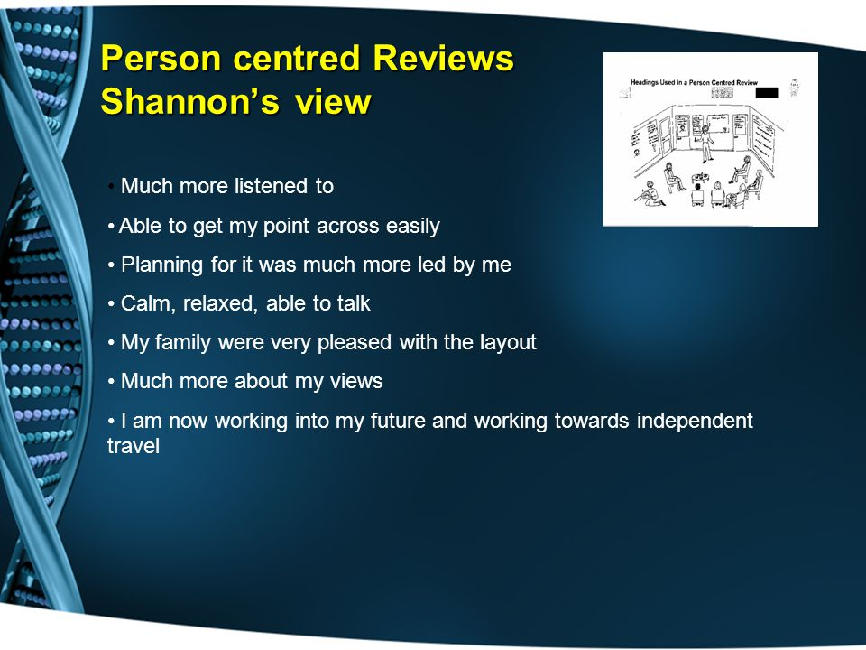 Person centred Reviews Shannon's view Much more listened to Able to get my point across easily Planning for it was much more led by me Calm, relaxed, able to talk My family were very pleased with the layout Much more about my views I am now working into my future and working towards independent travel