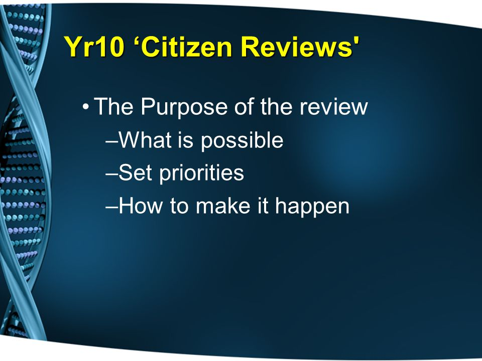 Yr10 'Citizen Reviews The Purpose of the review –What is possible –Set priorities –How to make it happen