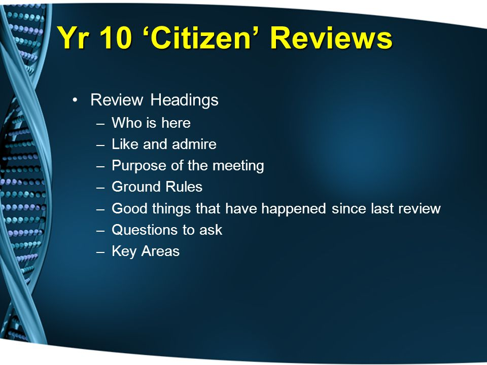 Yr 10 'Citizen' Reviews Review Headings –Who is here –Like and admire –Purpose of the meeting –Ground Rules –Good things that have happened since last review –Questions to ask –Key Areas