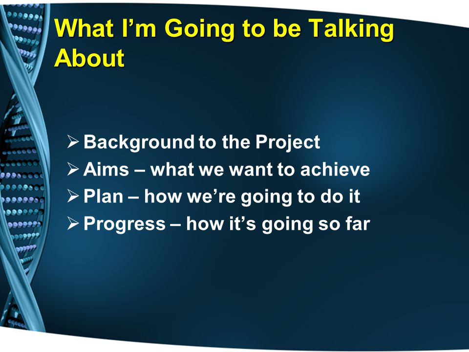 What I'm Going to be Talking About  Background to the Project  Aims – what we want to achieve  Plan – how we're going to do it  Progress – how it's going so far