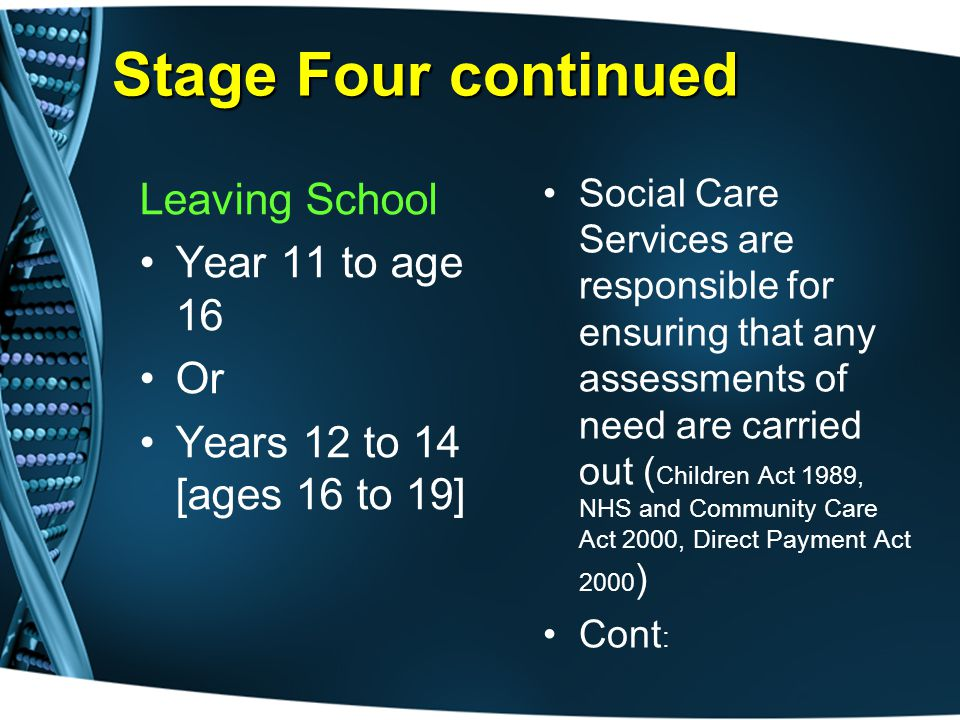 Stage Four continued Leaving School Year 11 to age 16 Or Years 12 to 14 [ages 16 to 19] Social Care Services are responsible for ensuring that any assessments of need are carried out ( Children Act 1989, NHS and Community Care Act 2000, Direct Payment Act 2000 ) Cont :