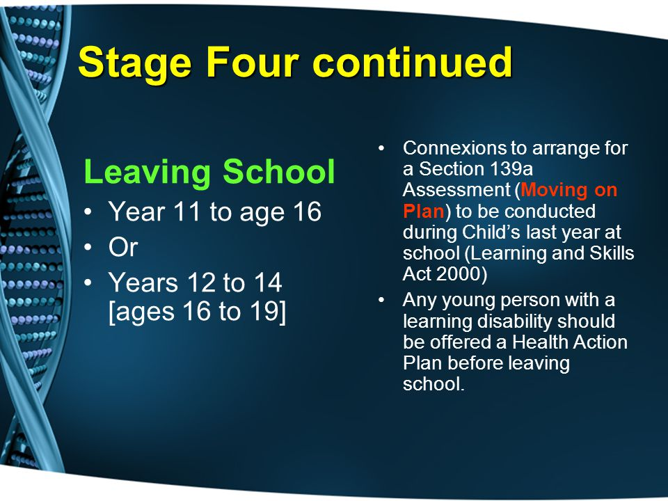 Stage Four continued Leaving School Year 11 to age 16 Or Years 12 to 14 [ages 16 to 19] Connexions to arrange for a Section 139a Assessment (Moving on Plan) to be conducted during Child's last year at school (Learning and Skills Act 2000) Any young person with a learning disability should be offered a Health Action Plan before leaving school.