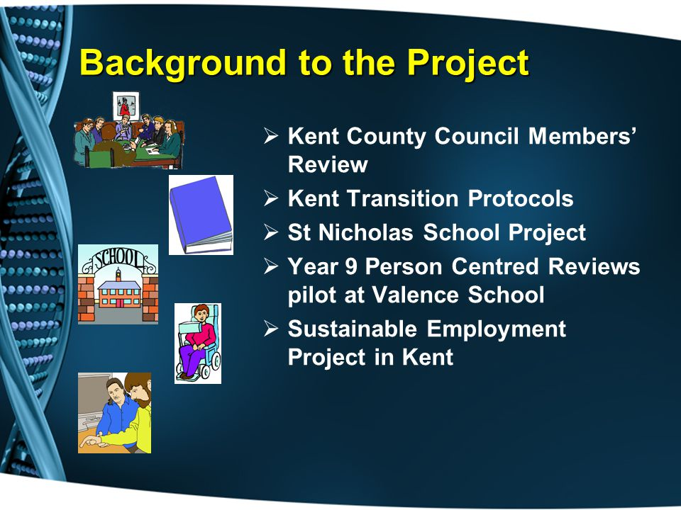 Background to the Project  Kent County Council Members' Review  Kent Transition Protocols  St Nicholas School Project  Year 9 Person Centred Reviews pilot at Valence School  Sustainable Employment Project in Kent