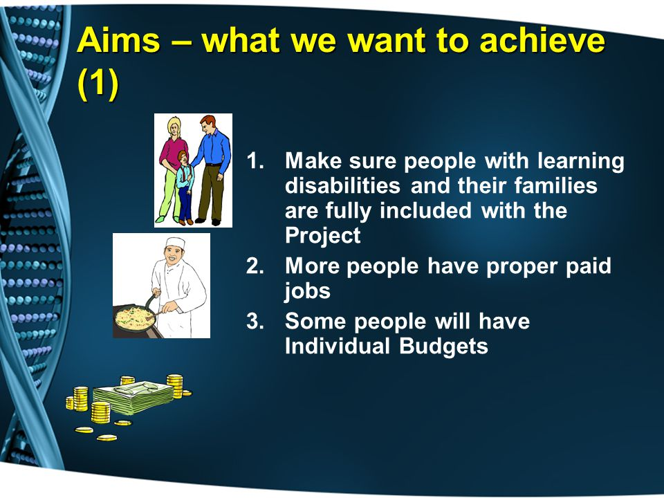 Aims – what we want to achieve (1) 1.Make sure people with learning disabilities and their families are fully included with the Project 2.More people have proper paid jobs 3.Some people will have Individual Budgets