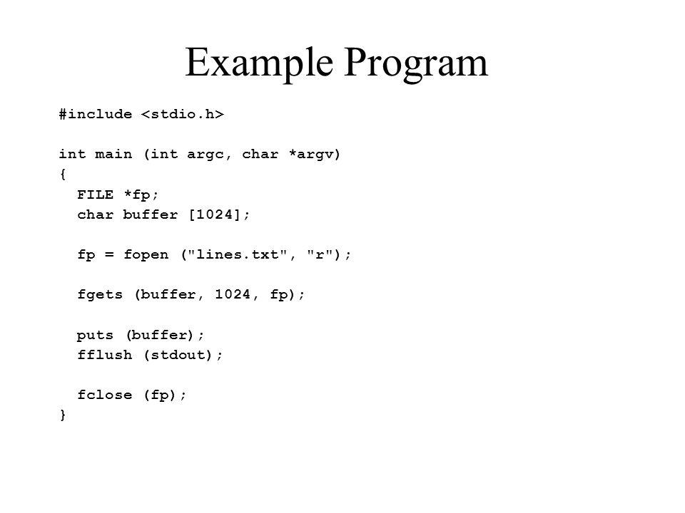 Example Program #include int main (int argc, char *argv) { FILE *fp; char buffer [1024]; fp = fopen ( lines.txt , r ); fgets (buffer, 1024, fp); puts (buffer); fflush (stdout); fclose (fp); }