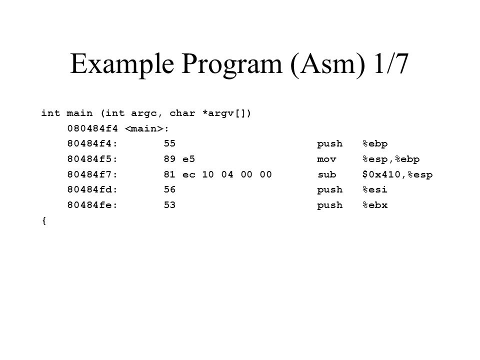 Example Program (Asm) 1/7 int main (int argc, char *argv[]) 080484f4 : 80484f4: 55 push %ebp 80484f5: 89 e5 mov %esp,%ebp 80484f7: 81 ec 10 04 00 00 sub $0x410,%esp 80484fd: 56 push %esi 80484fe: 53 push %ebx {