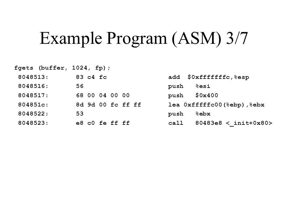 Example Program (ASM) 3/7 fgets (buffer, 1024, fp); 8048513: 83 c4 fc add $0xfffffffc,%esp 8048516: 56 push %esi 8048517: 68 00 04 00 00 push $0x400 804851c: 8d 9d 00 fc ff ff lea 0xfffffc00(%ebp),%ebx 8048522: 53 push %ebx 8048523: e8 c0 fe ff ff call 80483e8