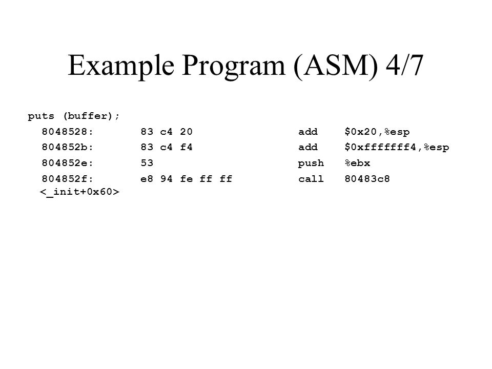 Example Program (ASM) 4/7 puts (buffer); 8048528: 83 c4 20 add $0x20,%esp 804852b: 83 c4 f4 add $0xfffffff4,%esp 804852e: 53 push %ebx 804852f: e8 94 fe ff ff call 80483c8