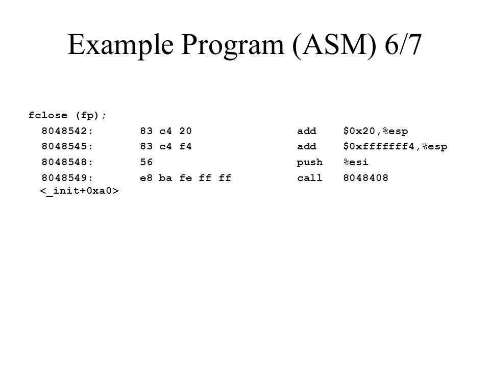 Example Program (ASM) 6/7 fclose (fp); 8048542: 83 c4 20 add $0x20,%esp 8048545: 83 c4 f4 add $0xfffffff4,%esp 8048548: 56 push %esi 8048549: e8 ba fe ff ff call 8048408