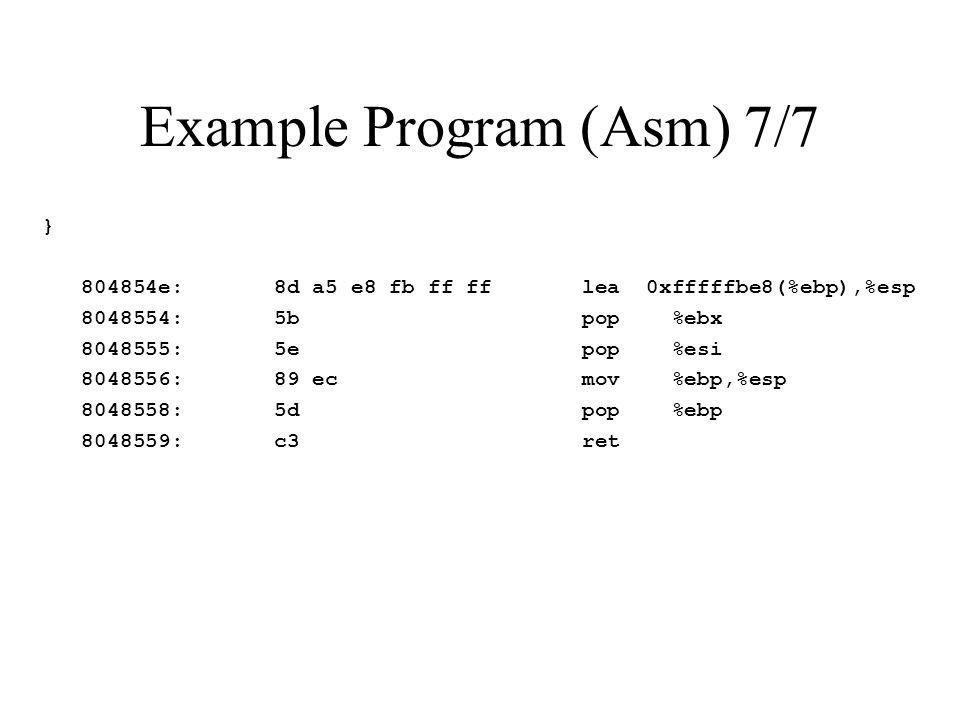 Example Program (Asm) 7/7 } 804854e: 8d a5 e8 fb ff ff lea 0xfffffbe8(%ebp),%esp 8048554: 5b pop %ebx 8048555: 5e pop %esi 8048556: 89 ec mov %ebp,%esp 8048558: 5d pop %ebp 8048559: c3 ret