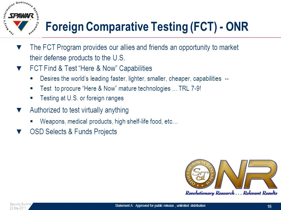 Statement A: Approved for public release, unlimited distribution Foreign Comparative Testing (FCT) - ONR ▼ The FCT Program provides our allies and friends an opportunity to market their defense products to the U.S.