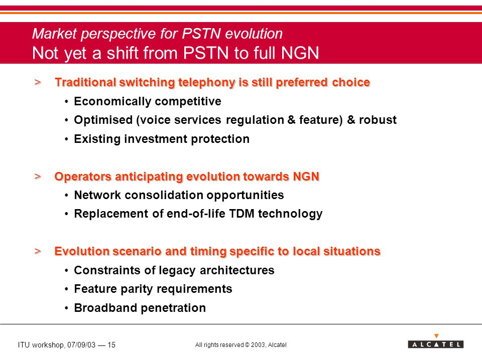 ITU workshop, 07/09/03 — 15 All rights reserved © 2003, Alcatel Market perspective for PSTN evolution Not yet a shift from PSTN to full NGN >Traditional switching telephony is still preferred choice Economically competitive Optimised (voice services regulation & feature) & robust Existing investment protection >Operators anticipating evolution towards NGN Network consolidation opportunities Replacement of end-of-life TDM technology >Evolution scenario and timing specific to local situations Constraints of legacy architectures Feature parity requirements Broadband penetration