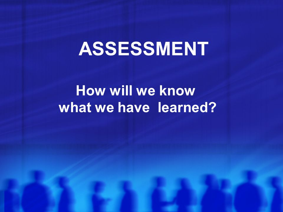 ASSESSMENT How will we know what we have learned?
