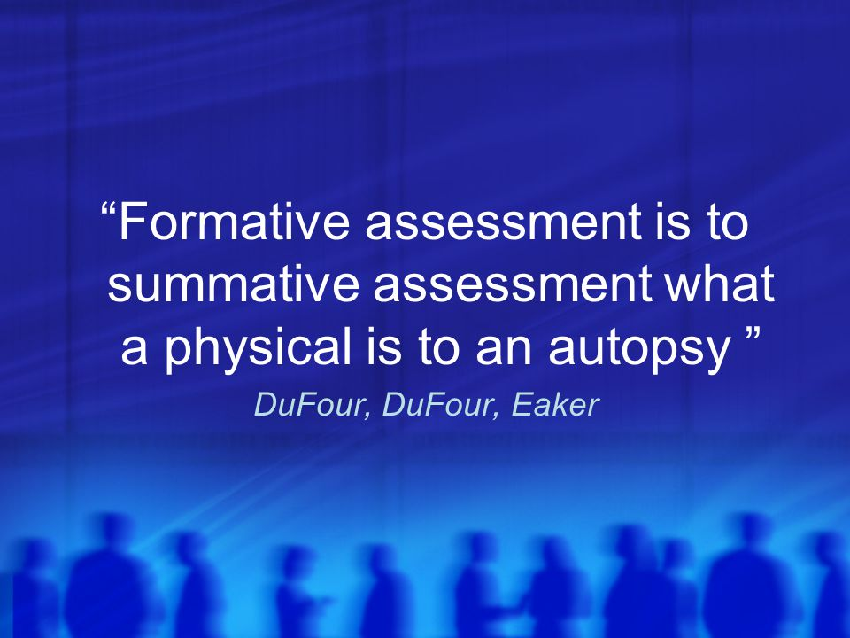 Formative assessment is to summative assessment what a physical is to an autopsy DuFour, DuFour, Eaker