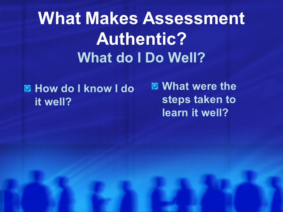 What Makes Assessment Authentic.What do I Do Well.