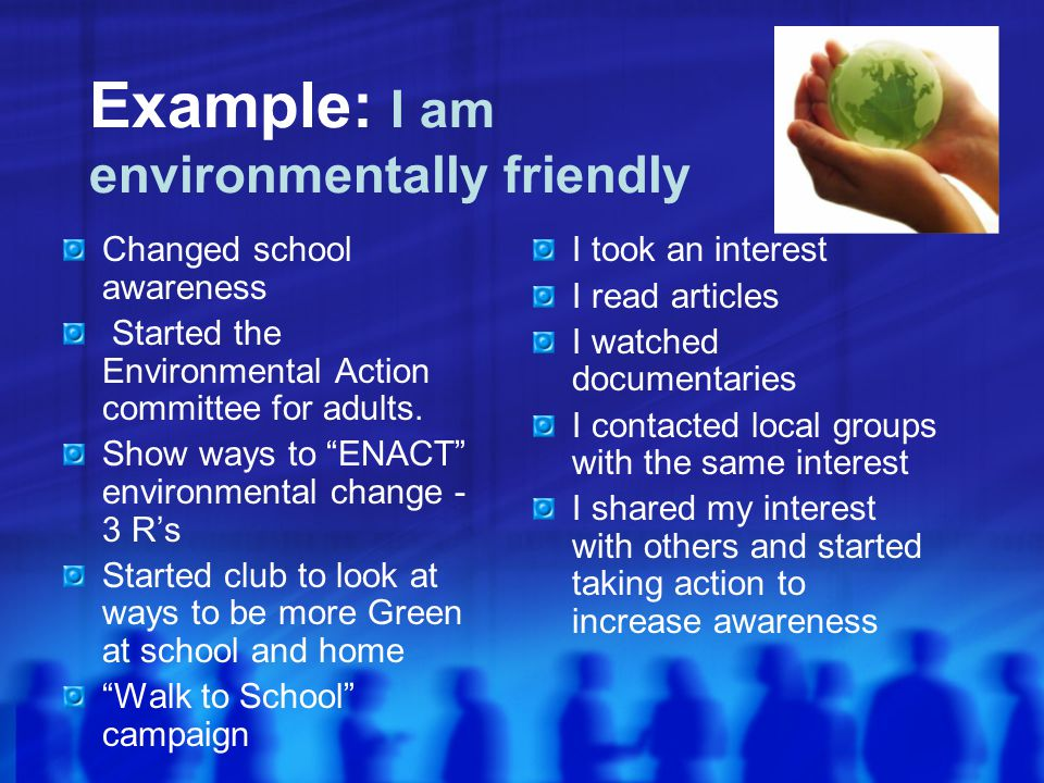 Example: I am environmentally friendly Changed school awareness Started the Environmental Action committee for adults.