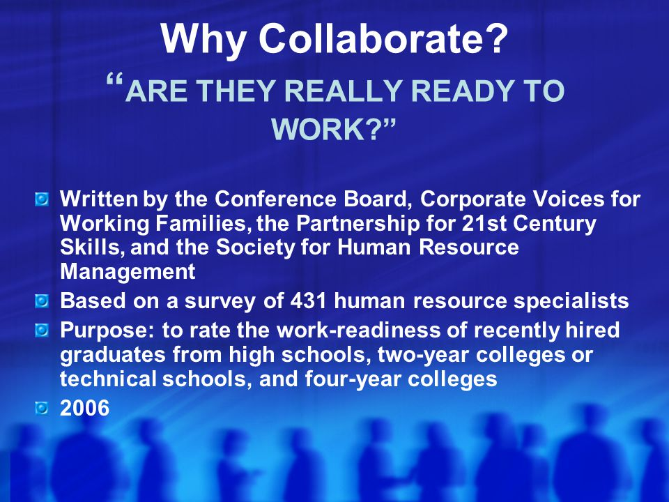 Written by the Conference Board, Corporate Voices for Working Families, the Partnership for 21st Century Skills, and the Society for Human Resource Management Based on a survey of 431 human resource specialists Purpose: to rate the work-readiness of recently hired graduates from high schools, two-year colleges or technical schools, and four-year colleges 2006 Why Collaborate.