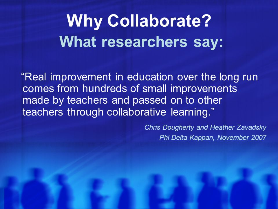 Real improvement in education over the long run comes from hundreds of small improvements made by teachers and passed on to other teachers through collaborative learning. Chris Dougherty and Heather Zavadsky Phi Delta Kappan, November 2007 Why Collaborate.