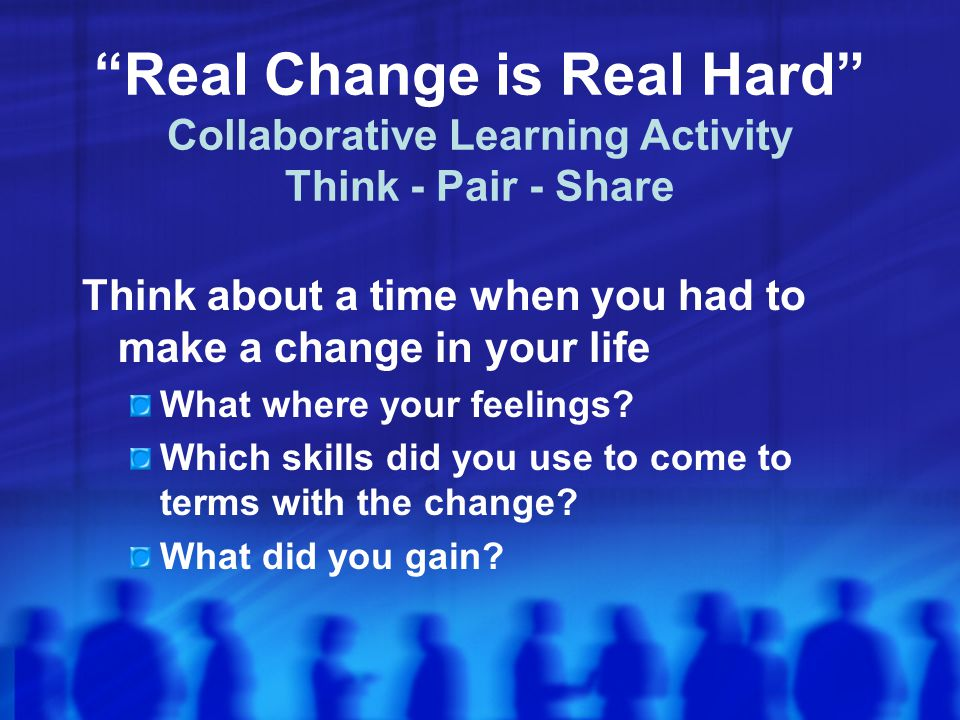 Real Change is Real Hard Collaborative Learning Activity Think - Pair - Share Think about a time when you had to make a change in your life What where your feelings.