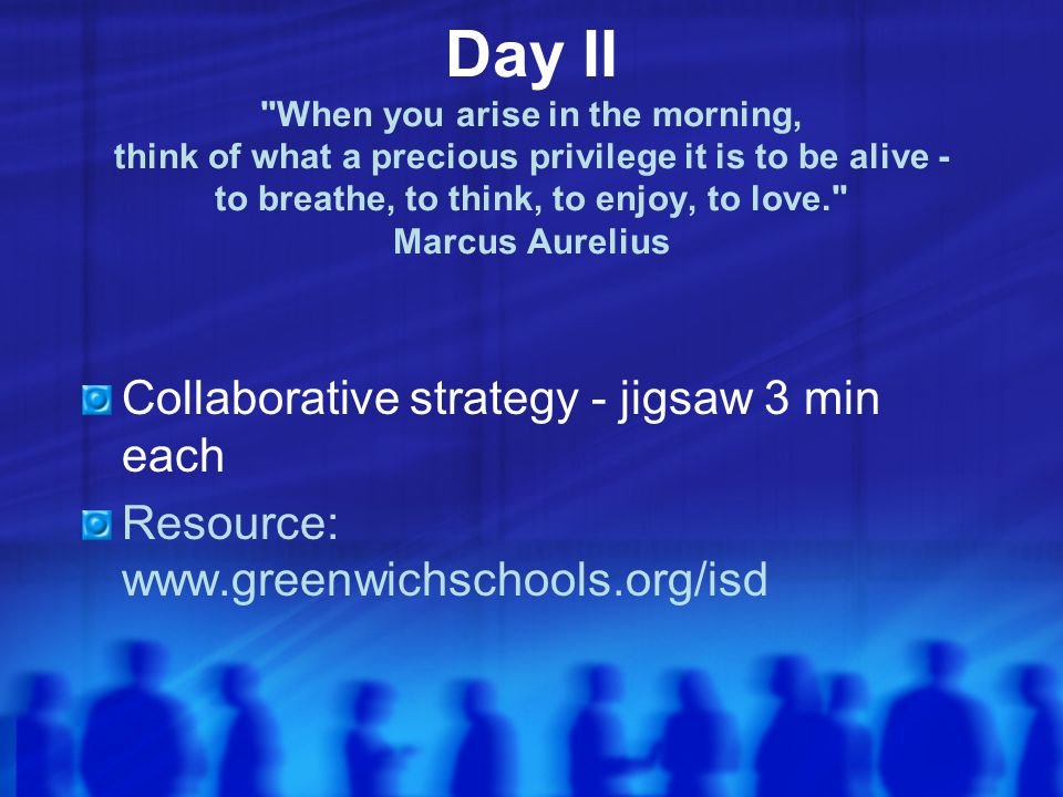 Day II When you arise in the morning, think of what a precious privilege it is to be alive - to breathe, to think, to enjoy, to love. Marcus Aurelius Collaborative strategy - jigsaw 3 min each Resource: www.greenwichschools.org/isd