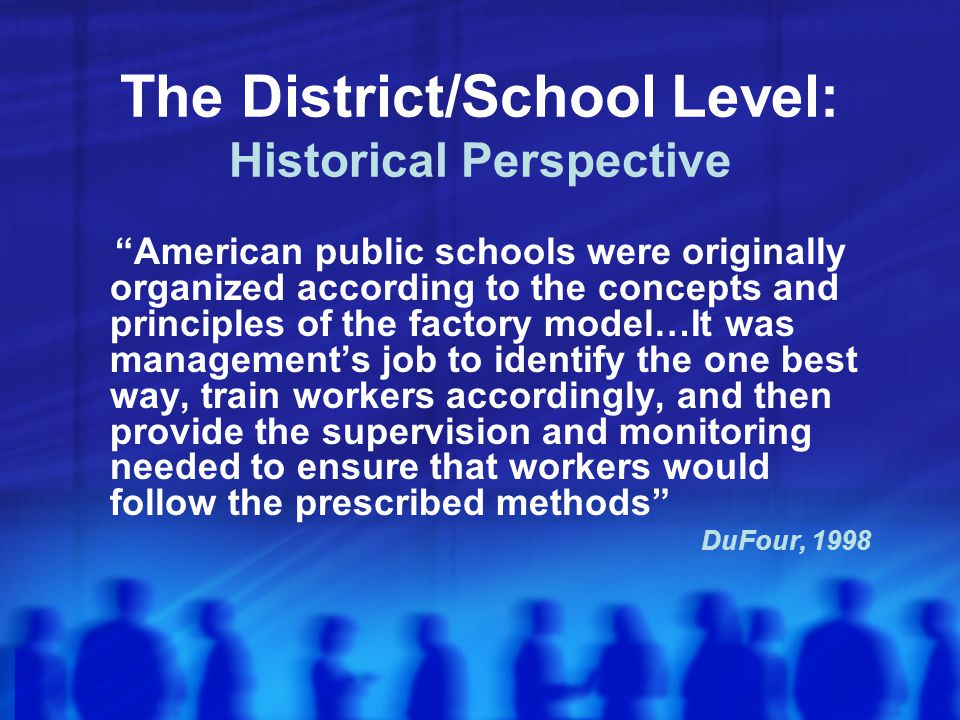 The District/School Level: Historical Perspective American public schools were originally organized according to the concepts and principles of the factory model…It was management's job to identify the one best way, train workers accordingly, and then provide the supervision and monitoring needed to ensure that workers would follow the prescribed methods DuFour, 1998