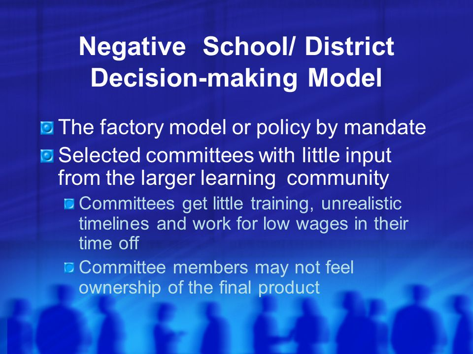 Negative School/ District Decision-making Model The factory model or policy by mandate Selected committees with little input from the larger learning community Committees get little training, unrealistic timelines and work for low wages in their time off Committee members may not feel ownership of the final product
