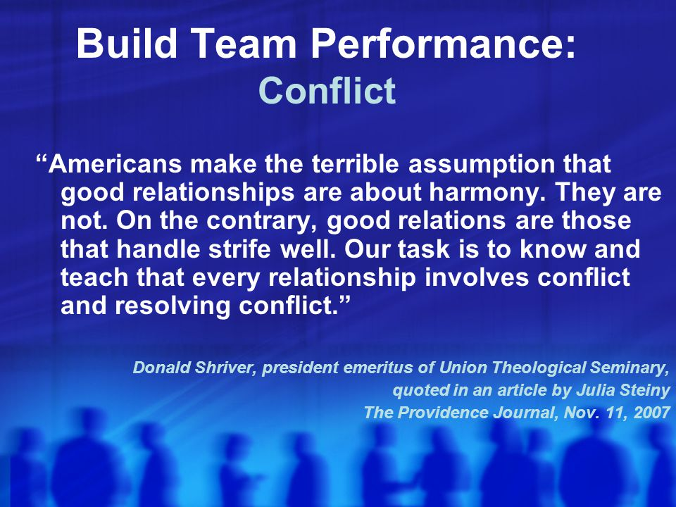 Build Team Performance: Conflict Americans make the terrible assumption that good relationships are about harmony.