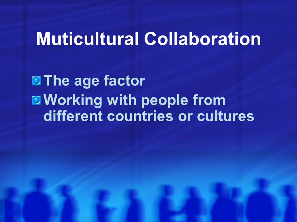 Muticultural Collaboration The age factor Working with people from different countries or cultures
