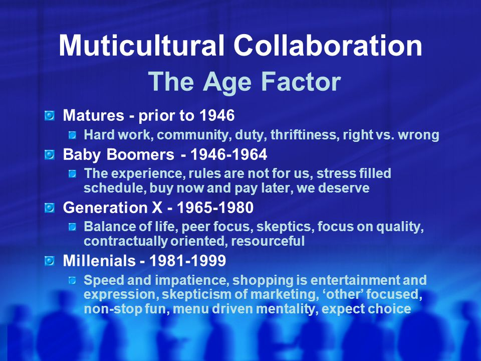 Muticultural Collaboration The Age Factor Matures - prior to 1946 Hard work, community, duty, thriftiness, right vs.