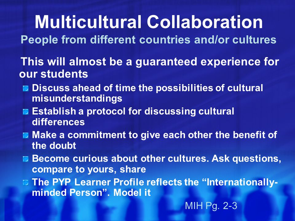 Multicultural Collaboration People from different countries and/or cultures This will almost be a guaranteed experience for our students Discuss ahead of time the possibilities of cultural misunderstandings Establish a protocol for discussing cultural differences Make a commitment to give each other the benefit of the doubt Become curious about other cultures.