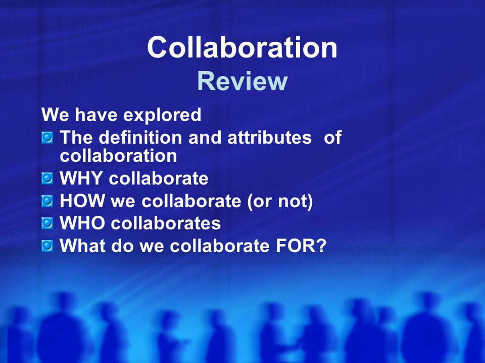 Collaboration Review We have explored The definition and attributes of collaboration WHY collaborate HOW we collaborate (or not) WHO collaborates What do we collaborate FOR?