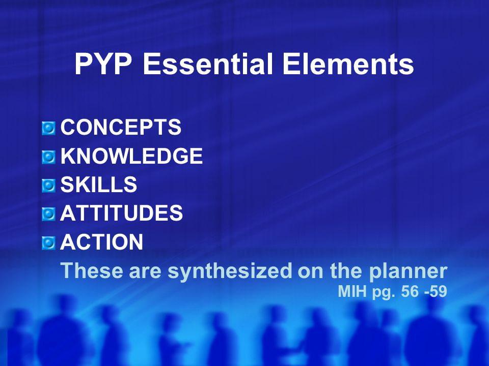 PYP Essential Elements CONCEPTS KNOWLEDGE SKILLS ATTITUDES ACTION These are synthesized on the planner MIH pg.