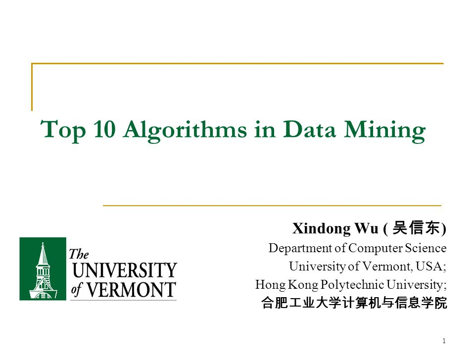 1 Top 10 Algorithms in Data Mining Xindong Wu ( 吴信东 ) Department of Computer Science University of Vermont, USA; Hong Kong Polytechnic University; 合肥工业大学计算机与信息学院