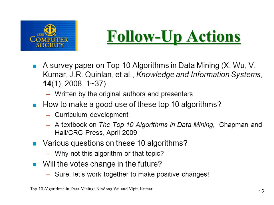 12 Top 10 Algorithms in Data Mining: Xindong Wu and Vipin Kumar Follow-Up Actions n A survey paper on Top 10 Algorithms in Data Mining (X.