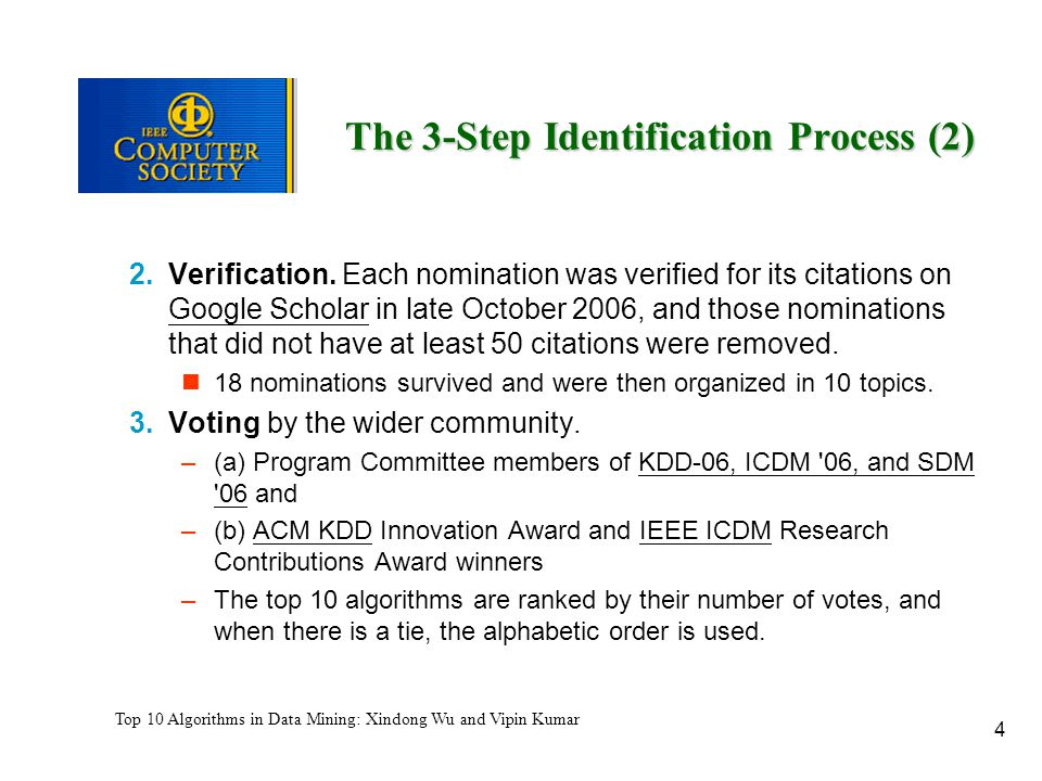 4 Top 10 Algorithms in Data Mining: Xindong Wu and Vipin Kumar The 3-Step Identification Process (2) 2.Verification. Each nomination was verified for