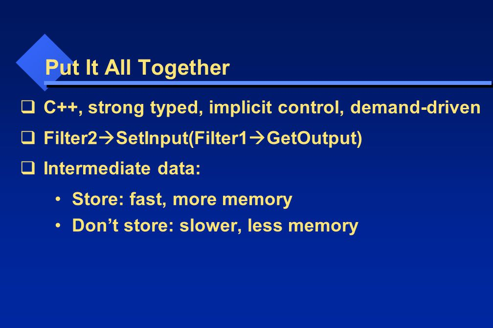 Put It All Together  C++, strong typed, implicit control, demand-driven  Filter2  SetInput(Filter1  GetOutput)  Intermediate data: Store: fast, more memory Don't store: slower, less memory