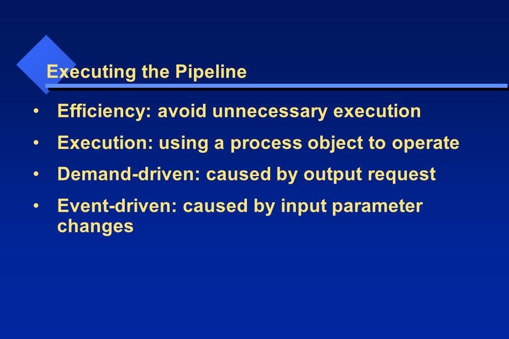 Executing the Pipeline Efficiency: avoid unnecessary execution Execution: using a process object to operate Demand-driven: caused by output request Event-driven: caused by input parameter changes
