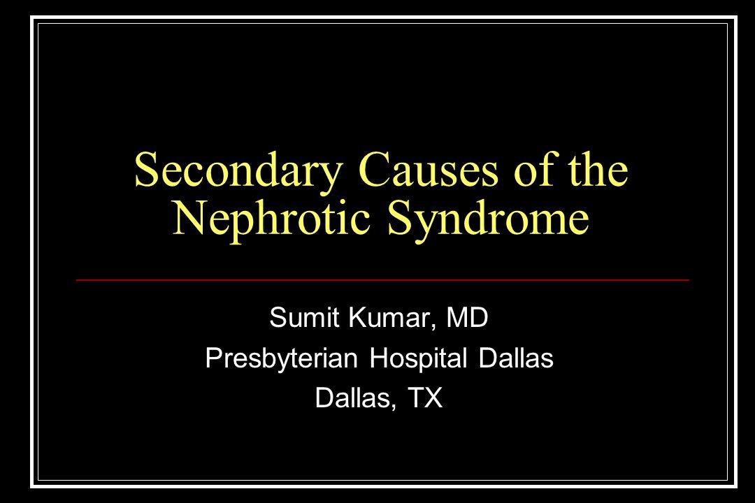 Secondary Causes of the Nephrotic Syndrome Sumit Kumar, MD Presbyterian Hospital Dallas Dallas, TX