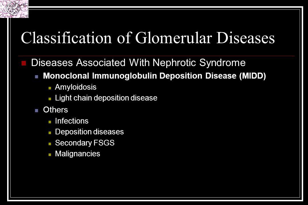 Classification of Glomerular Diseases Diseases Associated With Nephrotic Syndrome Monoclonal Immunoglobulin Deposition Disease (MIDD) Amyloidosis Ligh