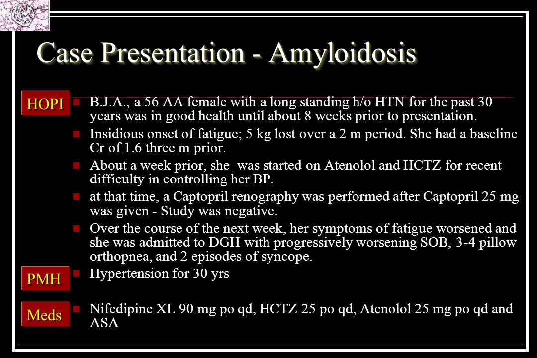 Case Presentation - Amyloidosis B.J.A., a 56 AA female with a long standing h/o HTN for the past 30 years was in good health until about 8 weeks prior