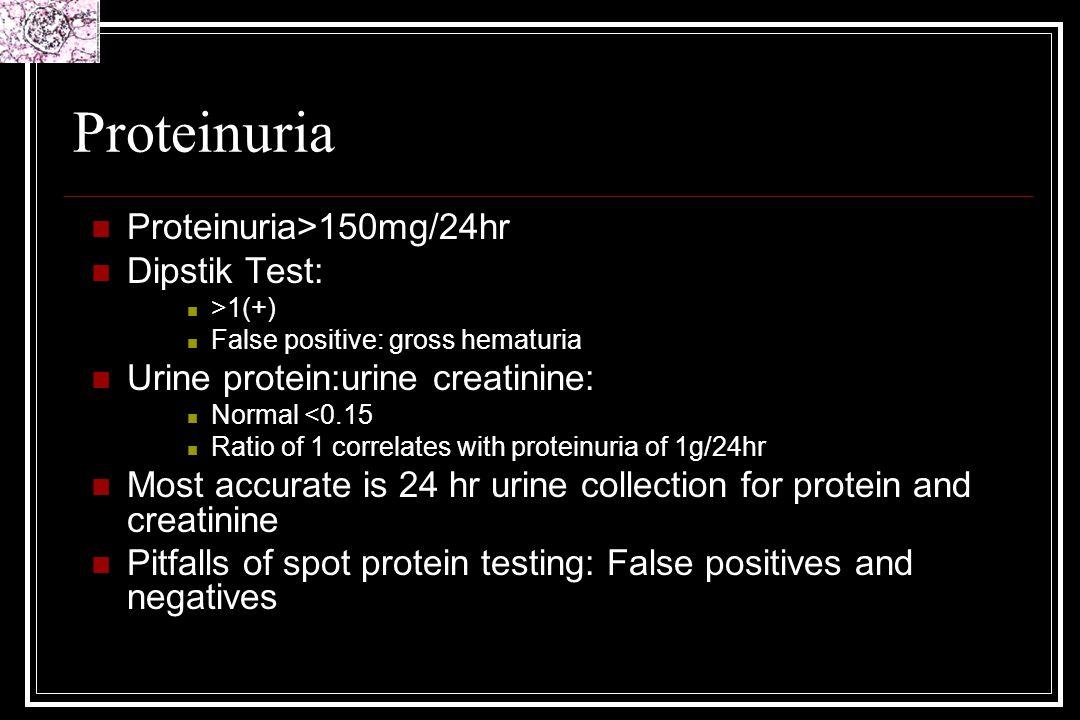 Proteinuria Proteinuria>150mg/24hr Dipstik Test: >1(+) False positive: gross hematuria Urine protein:urine creatinine: Normal <0.15 Ratio of 1 correla