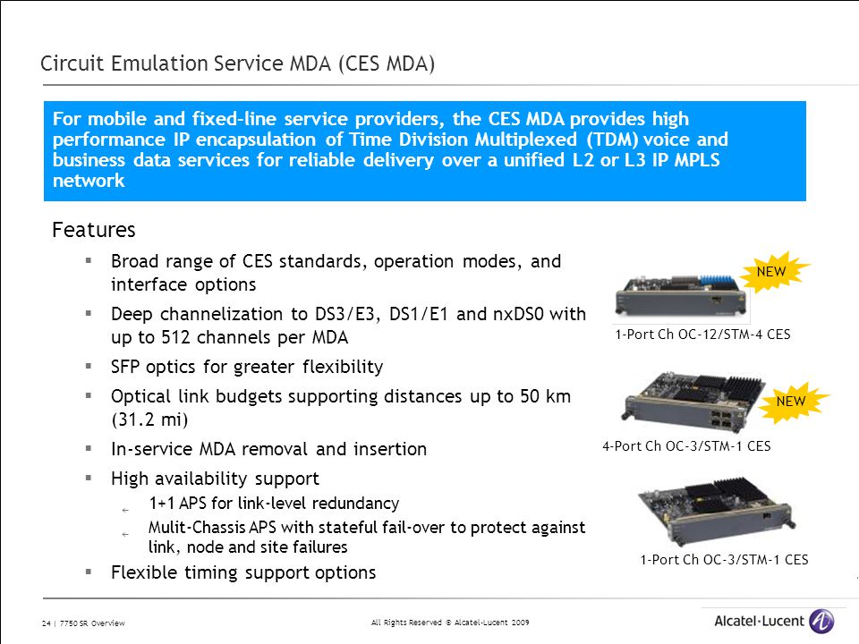 All Rights Reserved © Alcatel-Lucent 2009 24 | 7750 SR Overview Circuit Emulation Service MDA (CES MDA) Features  Broad range of CES standards, opera