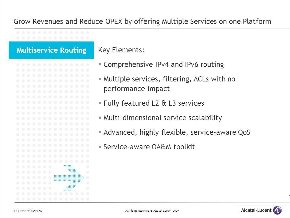 All Rights Reserved © Alcatel-Lucent 2009 28 | 7750 SR Overview Grow Revenues and Reduce OPEX by offering Multiple Services on one Platform Key Elemen