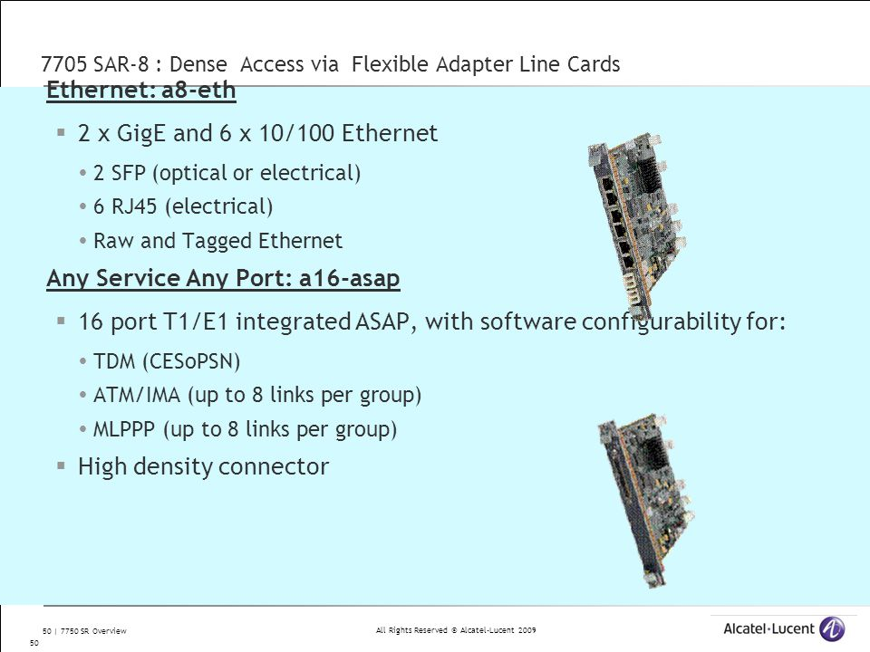 All Rights Reserved © Alcatel-Lucent 2009 50 | 7750 SR Overview 7705 SAR-8 : Dense Access via Flexible Adapter Line Cards Ethernet: a8-eth  2 x GigE