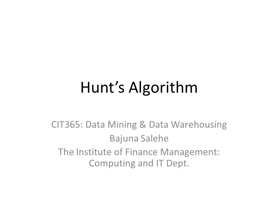 Hunt's Algorithm CIT365: Data Mining & Data Warehousing Bajuna Salehe The Institute of Finance Management: Computing and IT Dept.