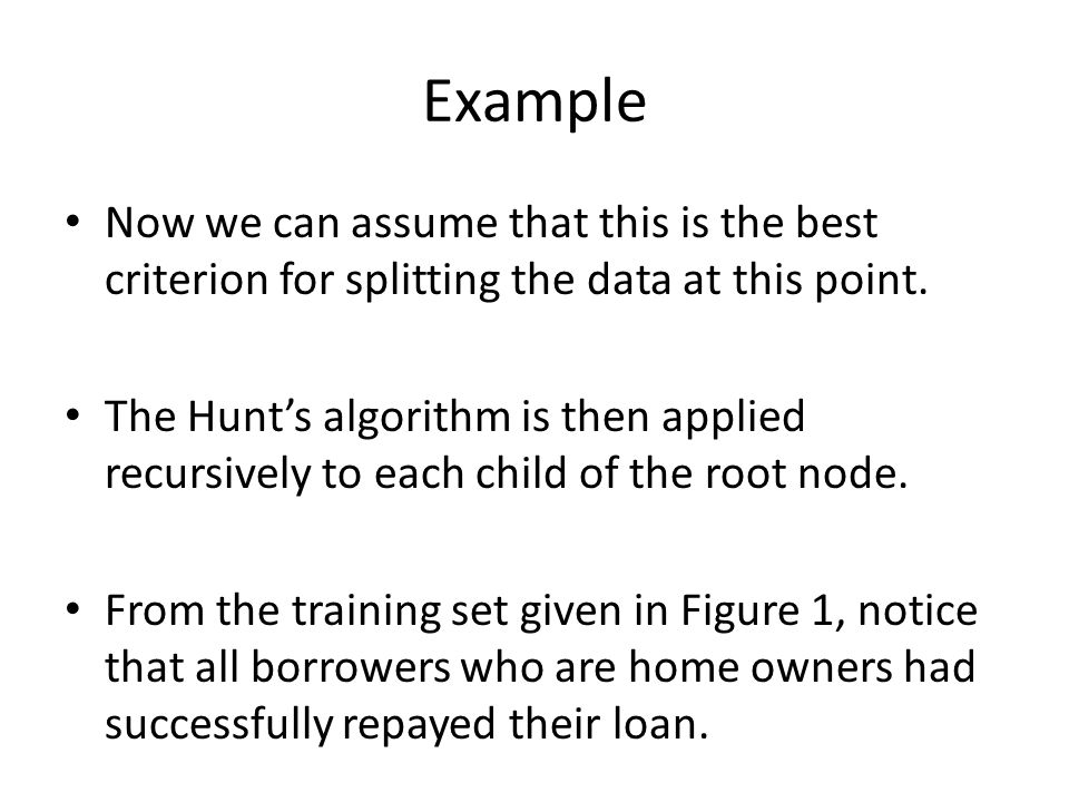 Example Now we can assume that this is the best criterion for splitting the data at this point. The Hunt's algorithm is then applied recursively to ea