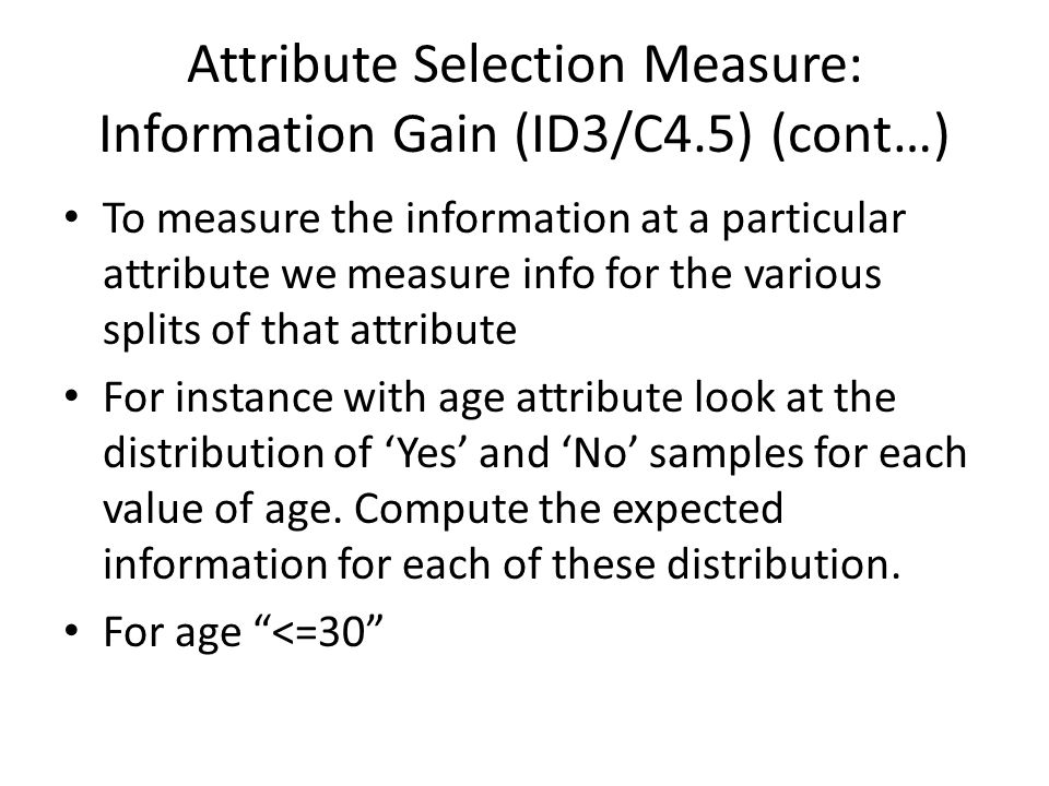 Attribute Selection Measure: Information Gain (ID3/C4.5) (cont…) To measure the information at a particular attribute we measure info for the various