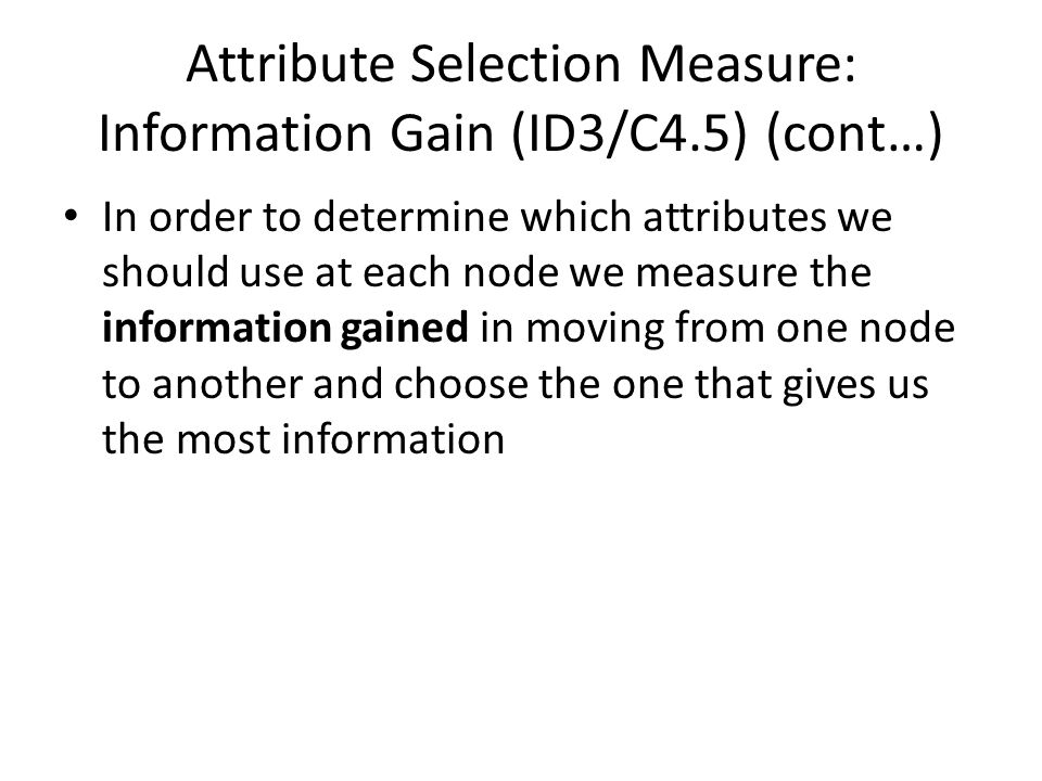 Attribute Selection Measure: Information Gain (ID3/C4.5) (cont…) In order to determine which attributes we should use at each node we measure the info