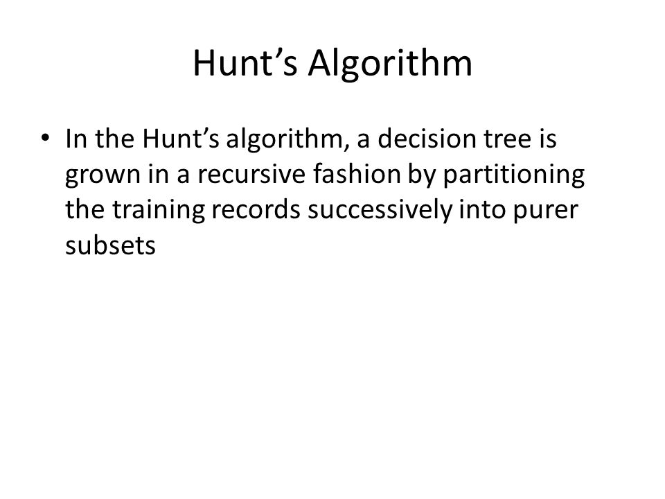 Hunt's Algorithm In the Hunt's algorithm, a decision tree is grown in a recursive fashion by partitioning the training records successively into purer